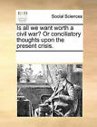 Is All We Want Worth a Civil War? or Conciliatory Thoughts Upon the Present Crisis. by Multiple Contributors (Paperback / softback, 2010)