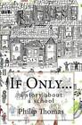 If Only...: A Story about a School by Senior Research Fellow Centre for Citizenship and Community Mental Health School of Health Studies Philip Thomas (Paperback / softback, 2014)