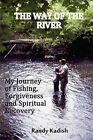 The Way of the River: My Journey of Fishing, Forgiveness and Spiritual Recovery by Randy Kadish (Paperback / softback, 2012)