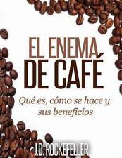 El Enema de Cafe : Que Es, Como Se Hace y Sus Beneficios by J. D. Rockefeller...