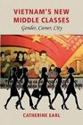 Vietnam's New Middle Classes: Gender, Career, City by Catherine Earl (Hardback, 2014)