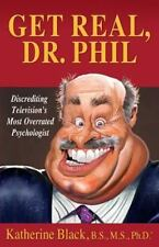 Get Real, Dr. Phil : Discrediting Television's Most Overrated Psychologist by...