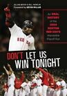 Don't Let Us Win Tonight: An Oral History of the 2004 Boston Red Sox's Impossible Playoff Run by Bill Nowlin, Allan Wood (Hardback, 2014)