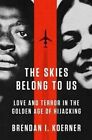The Skies Belong to Us: Love and Terror in the Golden Age of Hijacking by Brendan I. Koerner (Paperback, 2014)