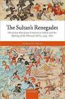 The Sultan's Renegades: Christian-European Converts to Islam and the Making of the Ottoman Elite, 1575-1610 by Tobias P. Graf (Hardback, 2017)
