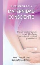 El Despertar de la Maternidad Consciente : Una Guia para la Preparacion y...
