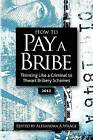 How to Pay a Bribe: Thinking Like a Criminal to Thwart Bribery Schemes by Alexandra Addison Wrage (Paperback / softback, 2012)