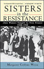 Sisters in the Resistance: How Women Fought to Free France, 1940-45 by Margaret Collins Weitz (Paperback, 1998)