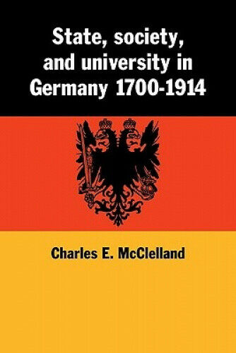 State, Society and University in Germany 1700-1914 by Charles McClelland