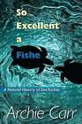 So Excellent a Fishe: a Natural History of Sea Turtles by Archie F. Carr (Paperback, 2011)