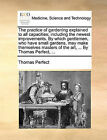 The Practice of Gardening Explained to All Capacities; Including the Newest Improvements. by Which Gentlemen, Who Have Small Gardens, May Make Themselves Masters of the Art, ... by Thomas Perfect, ... by Thomas Perfect (Paperback / softback, 2010)