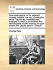 New Observations on the Venereal Disease, with the True Way of Curing the Same the Third Ed, Corrected and Enlarged to Which Is Also Added, Four New Chapters, Viz I of Mercury, or Quick-Silver II the Jesuits Bark III of Opium by Charles Peter (Paperback / softback, 2010)