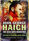 John George Haigh, the Acid-Bath Murderer: A Portrait of a Serial Killer and His Victims by Jonathan Oates (Paperback, 2015)