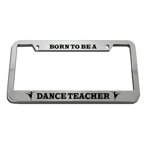 Born To Be A Dance Teacher License Plate Frame Tag Holder