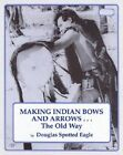 Making Indian Bows and Arrows ... the Old Way by Douglas Spotted Eagle (Paperback, 1978)