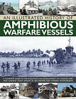 An Illustrated History of Amphibious Warfare Vessels: A Complete Guide to the Evolution and Development of Landing Ships and Landing Craft, Shown in 220 Wartime and Modern Photographs by Bernard Ireland (Paperback, 2014)