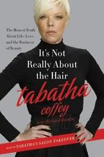 It's Not Really about the Hair : The Honest Truth about Life, Love, and the Business of Beauty by Tabatha Coffey (2011, Hardcover)