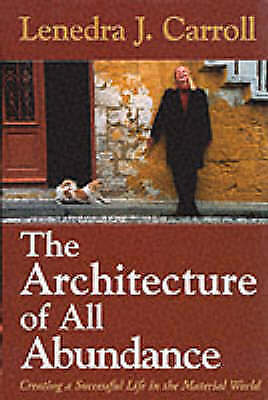 THE ARCHITECTURE OF ALL ABUNDANCE: CREATING A SUCCESSFUL LIFE IN THE MATERIAL WO