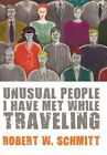 Unusual People I Have MET While Traveling by Robert W Schmitt 9781452095486