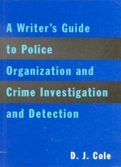 A Writer's Guide to Police Organization and Crime Investigation and Detection B