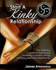 How to Start a Kinky Relationship: The Definitive Guide to Starting and Sustaining a Healthy, Loving, Satisfying Alternative Relationship. by James Amoureux (Paperback / softback, 2011)