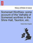 Somerset Worthies: Some Account of the Valhalla of Somerset Worthies in the Shire Hall, Taunton, Etc. by Robert Arthur Kinglake (Paperback / softback, 2011)