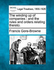 The Winding Up of Companies: And the Rules and Orders Relating Thereto. by Francis Gore-Browne (Paperback / softback, 2010)
