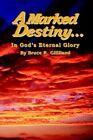 a Marked Destiny in God's Eternal Glory 9780595320332 by Bruce R. Gililland