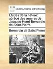 Tudes de La Nature: Abrg Des Uvres de Jacques-Henri-Bernardin de Saint-Pierre. by Bernadin de Saint-Pierre (Paperback / softback, 2010)
