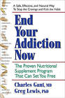 End Your Addiction Now: A Proven Nutritional Supplement Program That Can Set You Free by Charles Gant, Greg Lewis (Paperback, 2009)