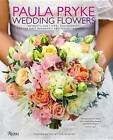 Paula Pryke: Wedding Flowers: Bouquets and Floral Arrangements for the Most Memorable and Perfect Wedding Day by Paula Pryke (Hardback)