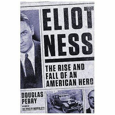ELIOT NESS THE RISE AND FALL OF AN AMERICAN HERO - HC w/DJ 1st PRINT 2014 NEW