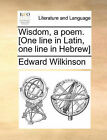 Wisdom, a Poem. [One Line in Latin, One Line in Hebrew] by Edward Wilkinson (Paperback / softback, 2010)