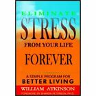 Eliminate Stress from Your Life Forever: A Simple Programm for Better Living by William Atkinson (Paperback, 2007)