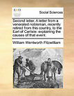 Second Letter. a Letter from a Venerated Nobleman, Recently Retired from This Country, to the Earl of Carlisle: Explaining the Causes of That Event. by William Wentworth Fitzwilliam (Paperback / softback, 2010)