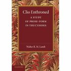 Clio Enthroned: A Study of Prose-form in Thucydides by Walter R. M. Lamb (Paperback, 2013)