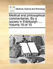 Medical and Philosophical Commentaries. by a Society in Edinburgh. ... Volume 10 of 10 by Multiple Contributors (Paperback / softback, 2010)