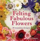 Felting Fabulous Flowers: 30 Stunning Designs by Gillian Harris (Hardback, 2014)
