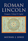 Roman Lincoln: Conquest, Colony & Capital by Michael J. Jones (Paperback, 2002)