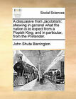 A Dissuasive from Jacobitism: Shewing in General What the Nation Is to Expect from a Popish King; And in Particular, from the Pretender. by John Shute Barrington (Paperback / softback, 2010)