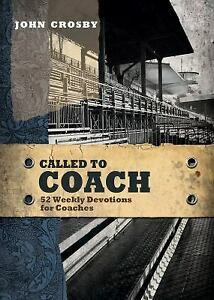 Called to Coach : 52 Weekly Devotions for Coaches by John Crosby