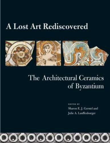 A Lost Art Rediscovered (The Architectural Ceramics of Byzantium), Gerstel, Shar