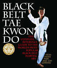 Black Belt Tae Kwon Do: The Ultimate Reference Guide to the World's Most Popular Black Belt Martial Art by Yeon Hwan Park, Jon Gerrard (Paperback, 2013)