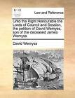 Unto the Right Honourable the Lords of Council and Session, the Petition of David Wemyss, Son of the Deceased James Wemyss by David Wemyss (Paperback / softback, 2010)