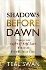 Shadows Before Dawn: Finding the Light of Self-Love Through Your Darkest Times by Teal Swan (Paperback, 2015)