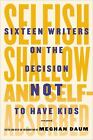 Selfish, Shallow, and Self-Absorbed : Sixteen Writers on the Decision Not to Have Kids by Meghan Daum (2015, Hardcover)