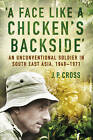 A Face Like a Chicken's Backside: An Unconventional Soldier in South East Asia, 1948-71 by J. P. Cross (Paperback, 2015)