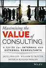 Maximizing the Value of Consulting: A Guide for Internal and External Consultants by William D. Trotter, Patricia Pulliam Phillips, Jack J. Phillips (Hardback, 2015)
