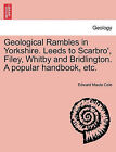 Geological Rambles in Yorkshire. Leeds to Scarbro', Filey, Whitby and Bridlington. a Popular Handbook, Etc. by Edward Maule Cole (Paperback / softback, 2011)