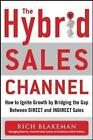 The Hybrid Sales Channel: How to Ignite Growth by Bridging the Gap Between Direct and Indirect Sales by Rich Blakeman (Hardback, 2016)